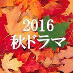 2016秋ドラマ