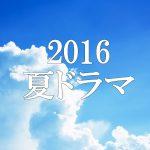 2016年夏ドラマ